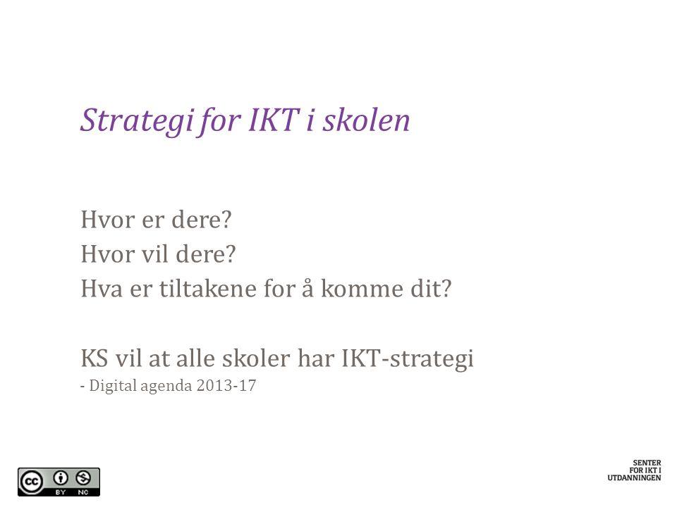 Strategi for IKT i skolen Hvor er dere? Hvor vil dere? Hva er tiltakene for å komme dit? KS vil at alle skoler har IKT-strategi - Digital agenda