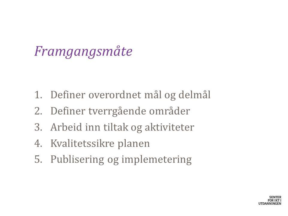 Framgangsmåte 1.Definer overordnet mål og delmål 2.Definer tverrgående områder 3.Arbeid inn tiltak og aktiviteter 4.Kvalitetssikre planen 5.Publiserin