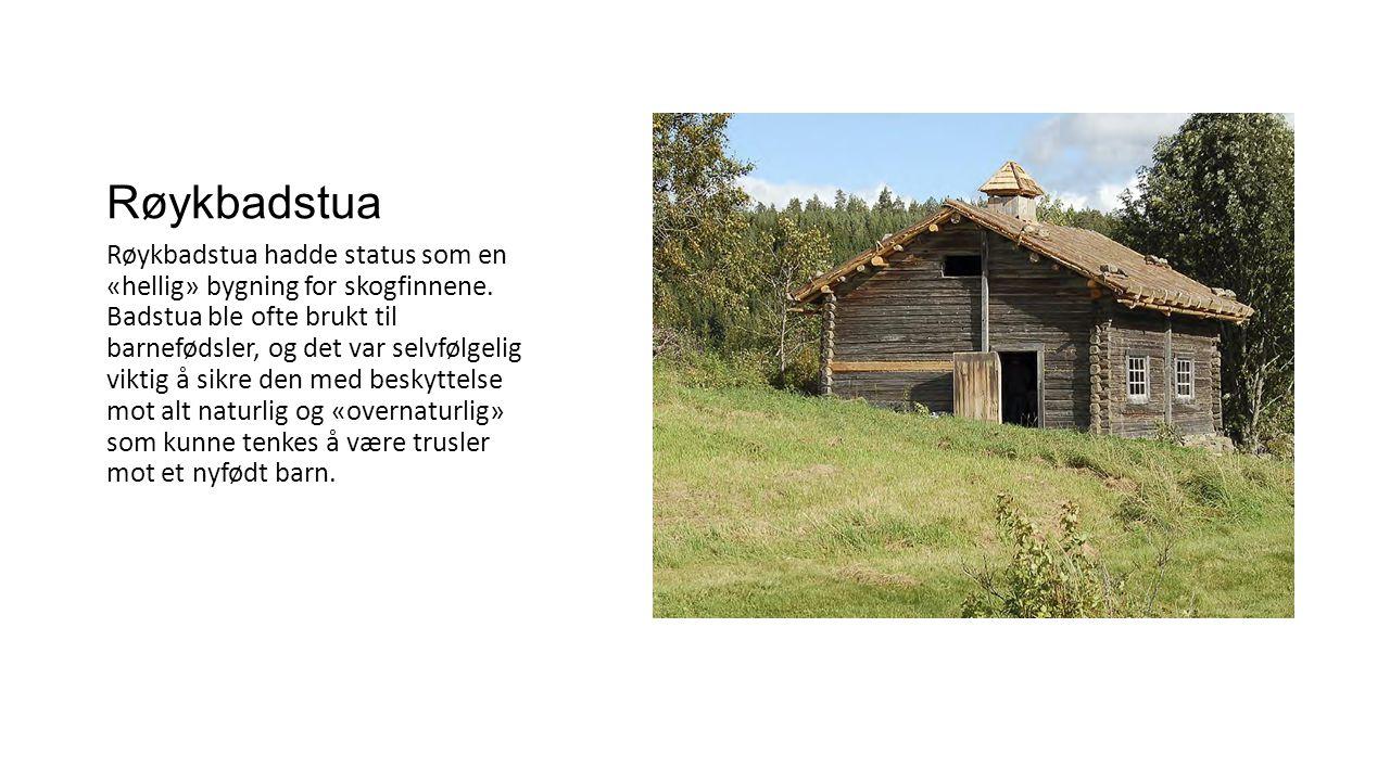 Røykbadstua Røykbadstua hadde status som en «hellig» bygning for skogfinnene. Badstua ble ofte brukt til barnefødsler, og det var selvfølgelig viktig
