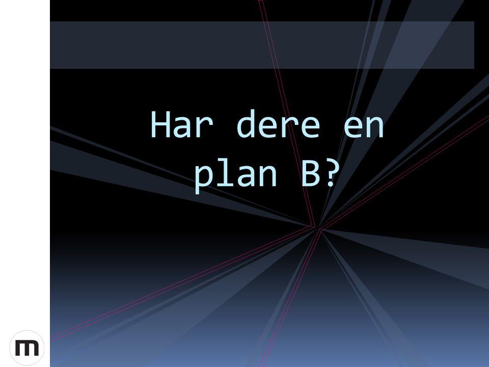 Har dere en plan B?