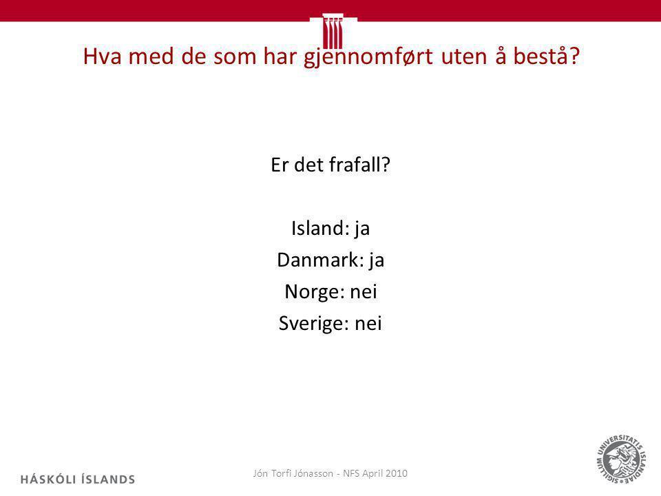 Hva med de som har gjennomført uten å bestå? Er det frafall? Island: ja Danmark: ja Norge: nei Sverige: nei Jón Torfi Jónasson - NFS April 2010