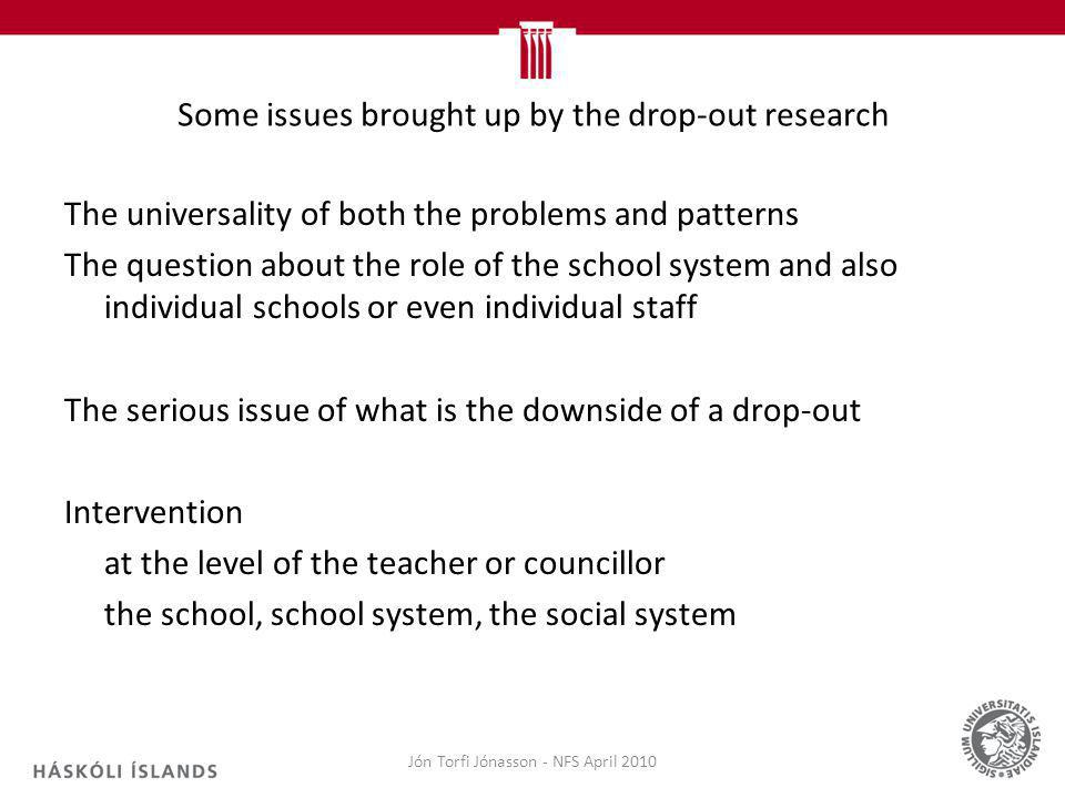 Some issues brought up by the drop-out research The universality of both the problems and patterns The question about the role of the school system and also individual schools or even individual staff The serious issue of what is the downside of a drop-out Intervention at the level of the teacher or councillor the school, school system, the social system Jón Torfi Jónasson - NFS April 2010