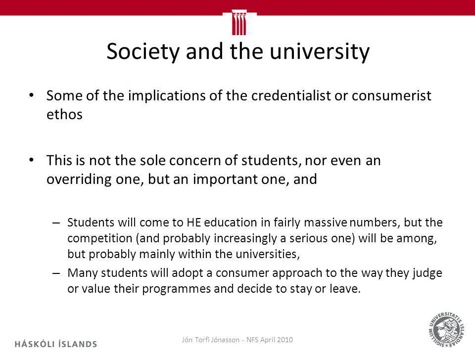 Society and the university Some of the implications of the credentialist or consumerist ethos This is not the sole concern of students, nor even an overriding one, but an important one, and – Students will come to HE education in fairly massive numbers, but the competition (and probably increasingly a serious one) will be among, but probably mainly within the universities, – Many students will adopt a consumer approach to the way they judge or value their programmes and decide to stay or leave.