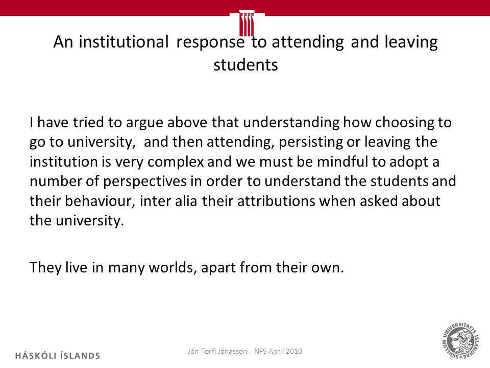 An institutional response to attending and leaving students I have tried to argue above that understanding how choosing to go to university, and then attending, persisting or leaving the institution is very complex and we must be mindful to adopt a number of perspectives in order to understand the students and their behaviour, inter alia their attributions when asked about the university.