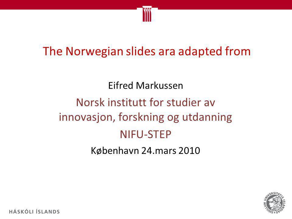 The Norwegian slides ara adapted from Eifred Markussen Norsk institutt for studier av innovasjon, forskning og utdanning NIFU-STEP København 24.mars 2010