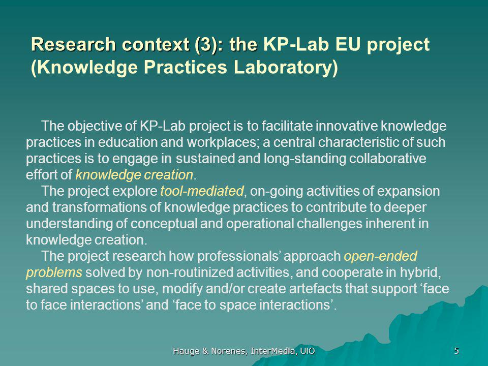 Hauge & Norenes, InterMedia, UiO 5 The objective of KP-Lab project is to facilitate innovative knowledge practices in education and workplaces; a central characteristic of such practices is to engage in sustained and long-standing collaborative effort of knowledge creation.