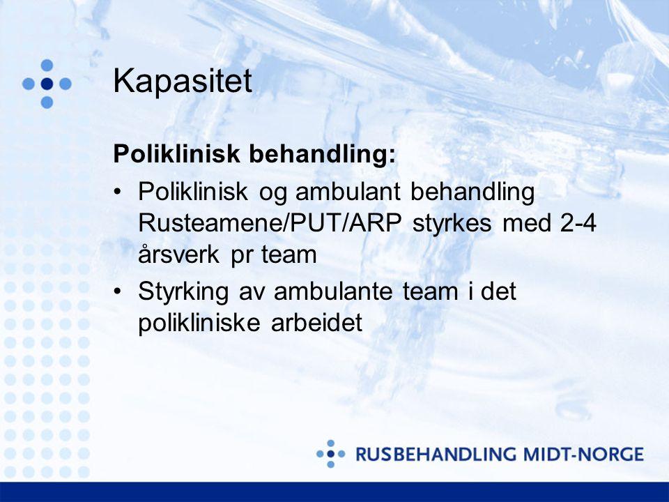 Kapasitet Poliklinisk behandling: Poliklinisk og ambulant behandling Rusteamene/PUT/ARP styrkes med 2-4 årsverk pr team Styrking av ambulante team i det polikliniske arbeidet