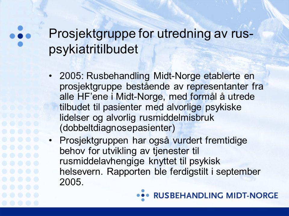 Prosjektgruppe for utredning av rus- psykiatritilbudet 2005: Rusbehandling Midt-Norge etablerte en prosjektgruppe bestående av representanter fra alle HF'ene i Midt-Norge, med formål å utrede tilbudet til pasienter med alvorlige psykiske lidelser og alvorlig rusmiddelmisbruk (dobbeltdiagnosepasienter) Prosjektgruppen har også vurdert fremtidige behov for utvikling av tjenester til rusmiddelavhengige knyttet til psykisk helsevern.