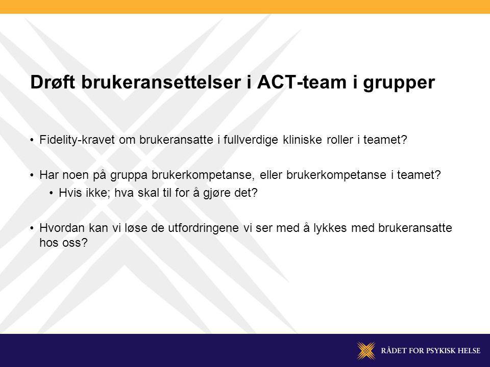 Drøft brukeransettelser i ACT-team i grupper Fidelity-kravet om brukeransatte i fullverdige kliniske roller i teamet? Har noen på gruppa brukerkompeta