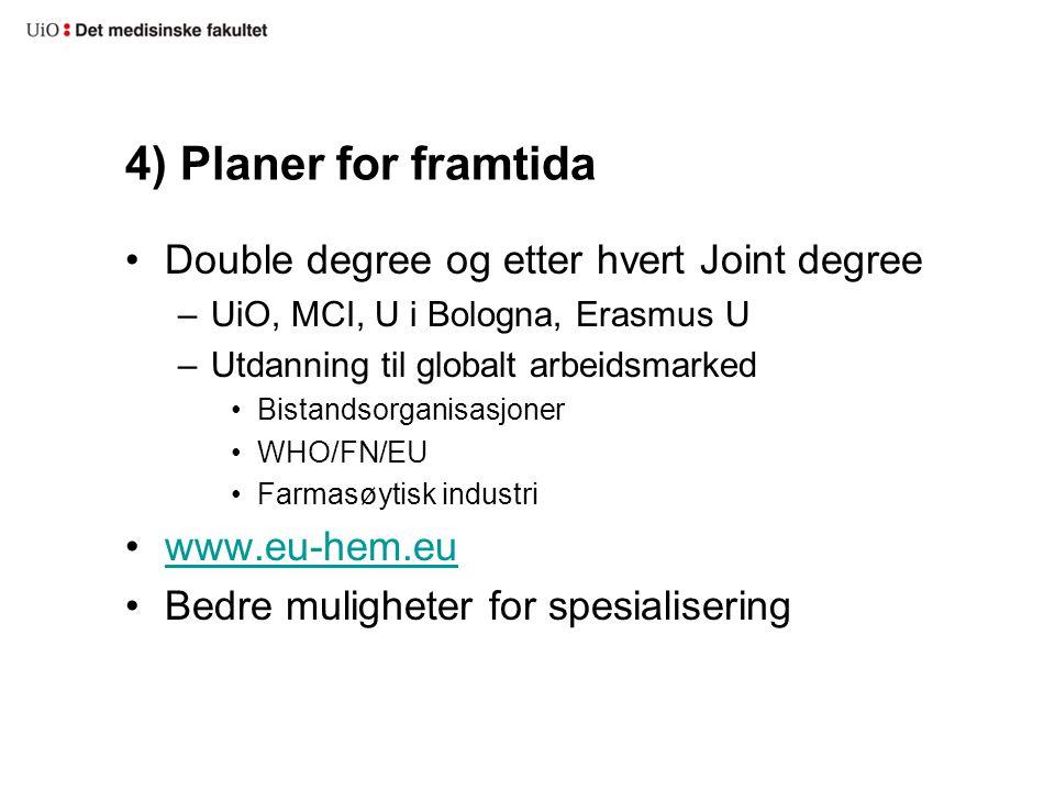 4) Planer for framtida Double degree og etter hvert Joint degree –UiO, MCI, U i Bologna, Erasmus U –Utdanning til globalt arbeidsmarked Bistandsorganisasjoner WHO/FN/EU Farmasøytisk industri www.eu-hem.eu Bedre muligheter for spesialisering