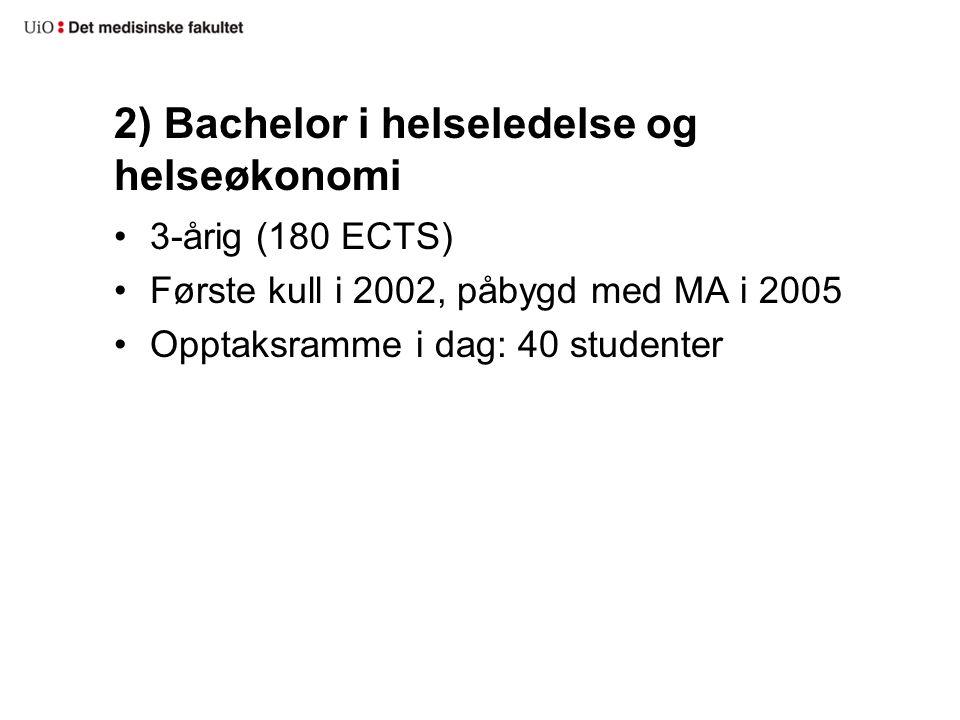 2) Bachelor i helseledelse og helseøkonomi 3-årig (180 ECTS) Første kull i 2002, påbygd med MA i 2005 Opptaksramme i dag: 40 studenter