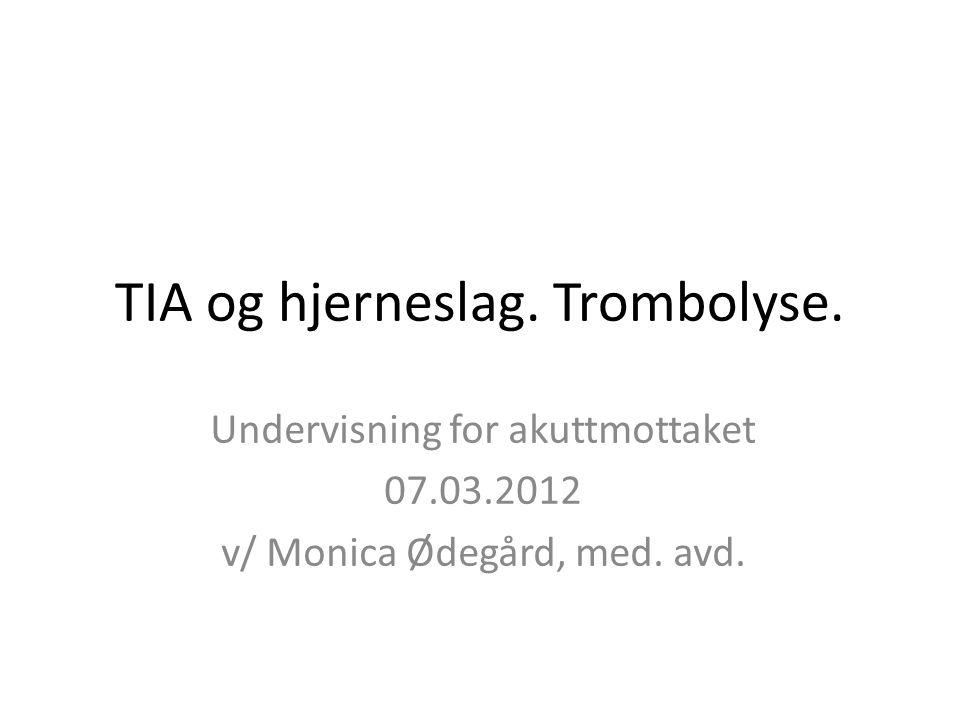 TIA og hjerneslag.Trombolyse. Undervisning for akuttmottaket 07.03.2012 v/ Monica Ødegård, med.