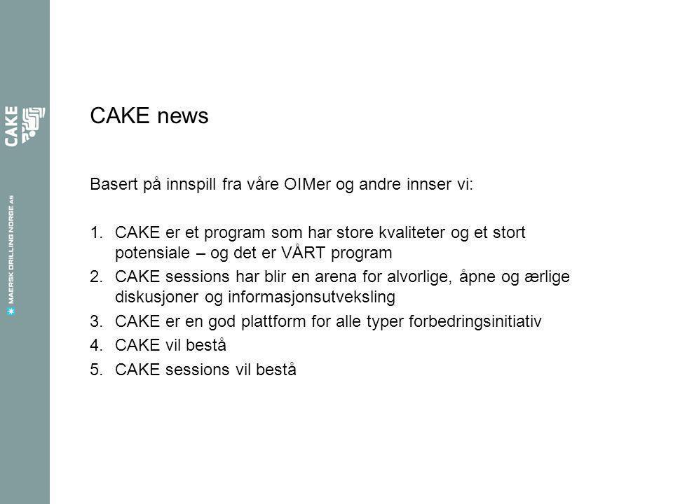 CAKE news Basert på innspill fra våre OIMer og andre innser vi: 1.CAKE er et program som har store kvaliteter og et stort potensiale – og det er VÅRT program 2.CAKE sessions har blir en arena for alvorlige, åpne og ærlige diskusjoner og informasjonsutveksling 3.CAKE er en god plattform for alle typer forbedringsinitiativ 4.CAKE vil bestå 5.CAKE sessions vil bestå