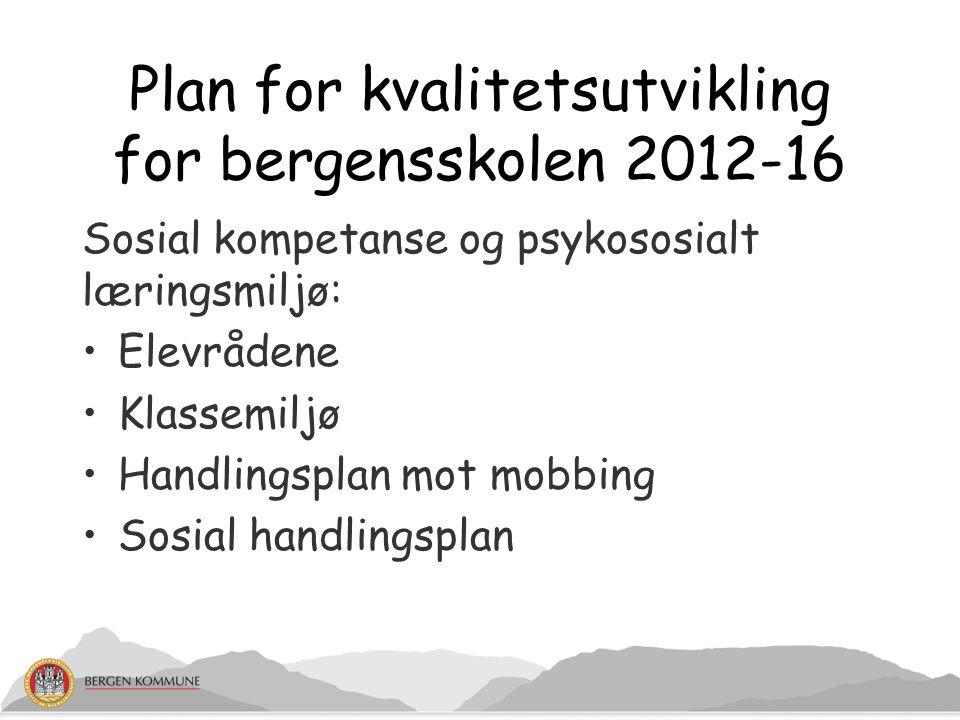 Plan for kvalitetsutvikling for bergensskolen 2012-16 Sosial kompetanse og psykososialt læringsmiljø: Elevrådene Klassemiljø Handlingsplan mot mobbing