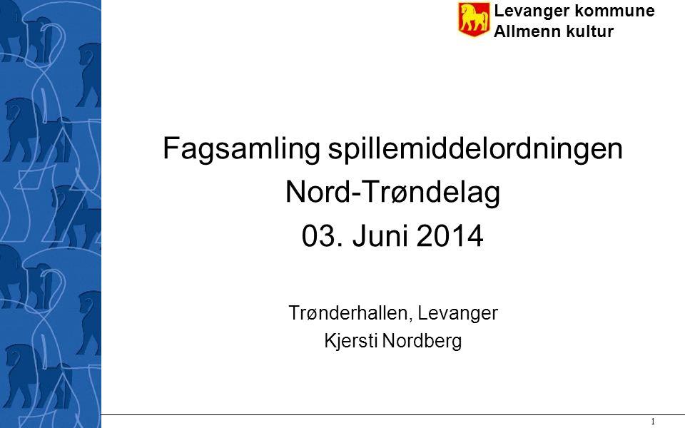 Levanger kommune Allmenn kultur 1 Fagsamling spillemiddelordningen Nord-Trøndelag 03. Juni 2014 Trønderhallen, Levanger Kjersti Nordberg