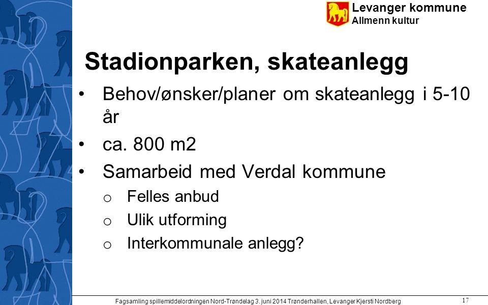 Levanger kommune Allmenn kultur Stadionparken, skateanlegg Behov/ønsker/planer om skateanlegg i 5-10 år ca. 800 m2 Samarbeid med Verdal kommune o Fell