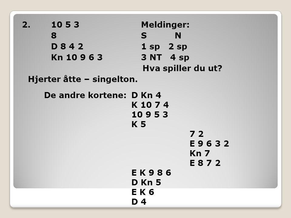 2.10 5 3 Meldinger: 8 S N D 8 4 2 1 sp 2 sp Kn 10 9 6 3 3 NT 4 sp Hva spiller du ut.