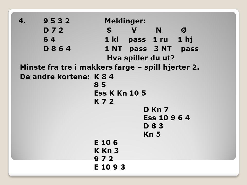 4.9 5 3 2 Meldinger: D 7 2 S V N Ø 6 4 1 kl pass 1 ru 1 hj D 8 6 4 1 NT pass 3 NT pass Hva spiller du ut? Minste fra tre i makkers farge – spill hjert
