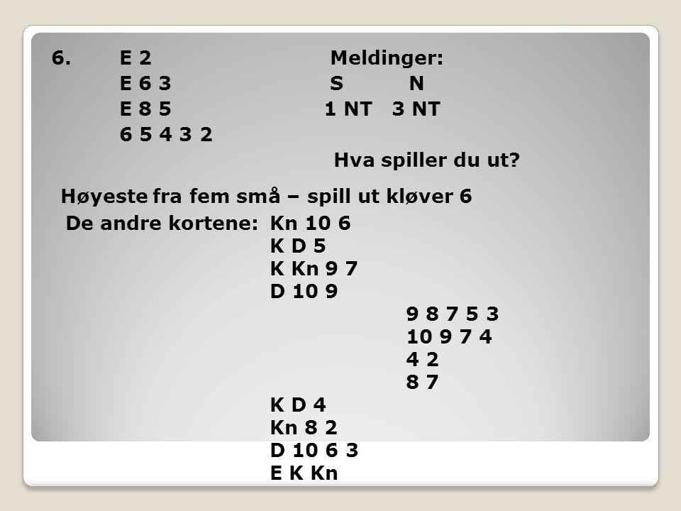 6.E 2 Meldinger: E 6 3 S N E 8 5 1 NT 3 NT 6 5 4 3 2 Hva spiller du ut? Høyeste fra fem små – spill ut kløver 6 De andre kortene:Kn 10 6 K D 5 K Kn 9