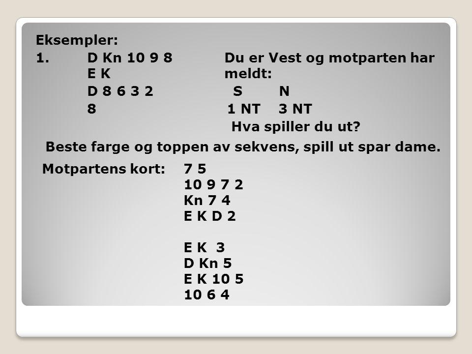Eksempler: 1. D Kn 10 9 8Du er Vest og motparten har E K meldt: D 8 6 3 2 S N 8 1 NT 3 NT Hva spiller du ut? Beste farge og toppen av sekvens, spill u