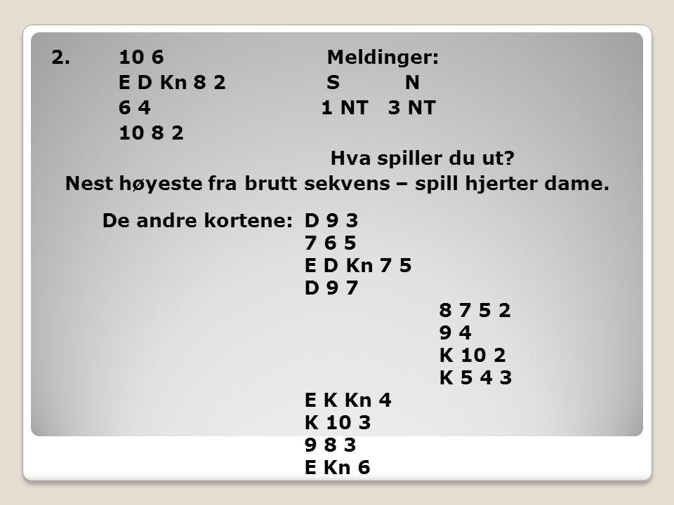 2.10 6 Meldinger: E D Kn 8 2 S N 6 4 1 NT 3 NT 10 8 2 Hva spiller du ut? Nest høyeste fra brutt sekvens – spill hjerter dame. De andre kortene:D 9 3 7
