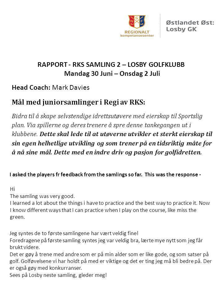 RAPPORT - RKS SAMLING 2 – LOSBY GOLFKLUBB Mandag 30 Juni – Onsdag 2 Juli Head Coach: Mark Davies Mål med juniorsamlinger i Regi av RKS: Bidra til å sk