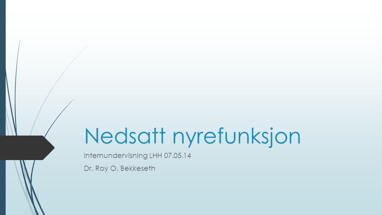 Nedsatt nyrefunksjon Internundervisning LHH 07.05.14 Dr. Roy O. Bekkeseth