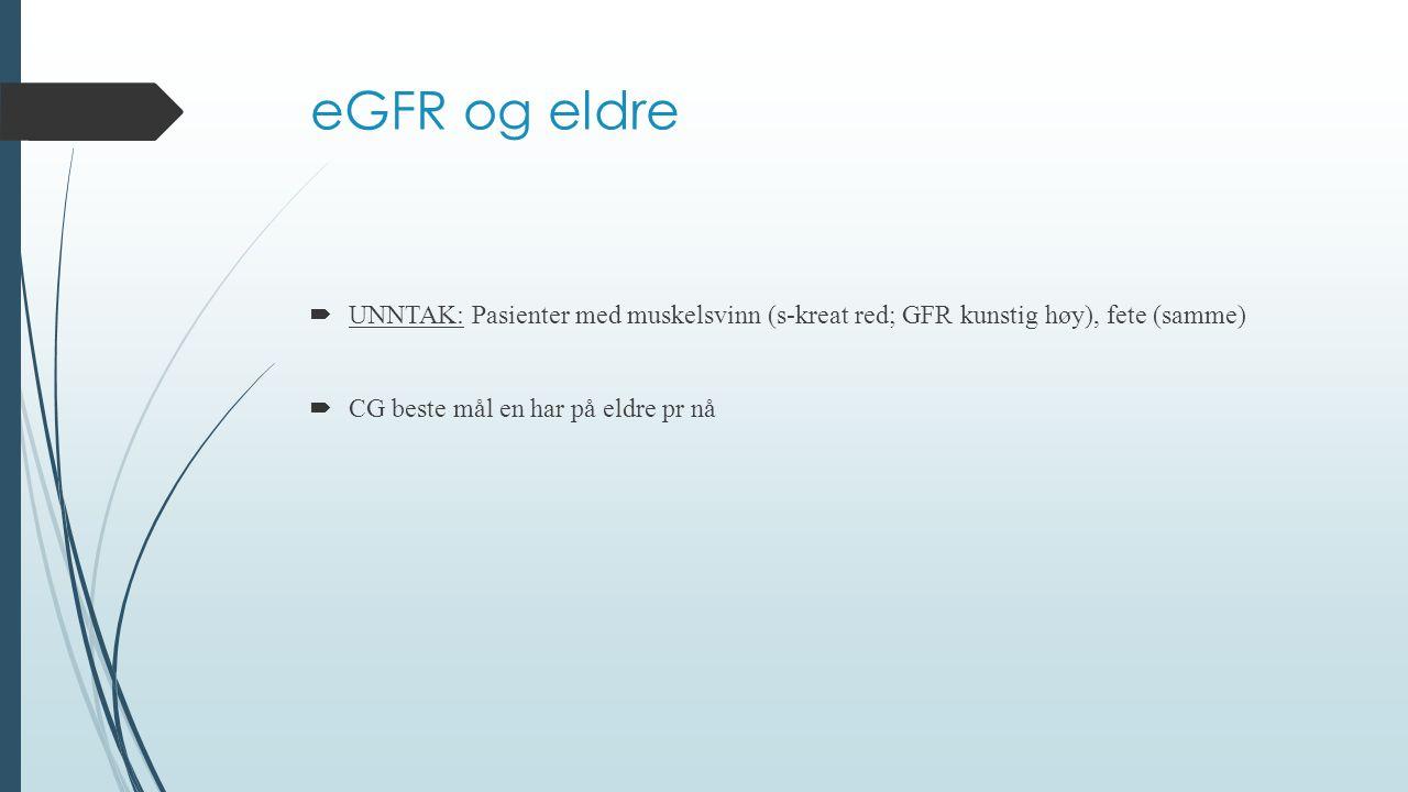 eGFR og eldre  UNNTAK: Pasienter med muskelsvinn (s-kreat red; GFR kunstig høy), fete (samme)  CG beste mål en har på eldre pr nå