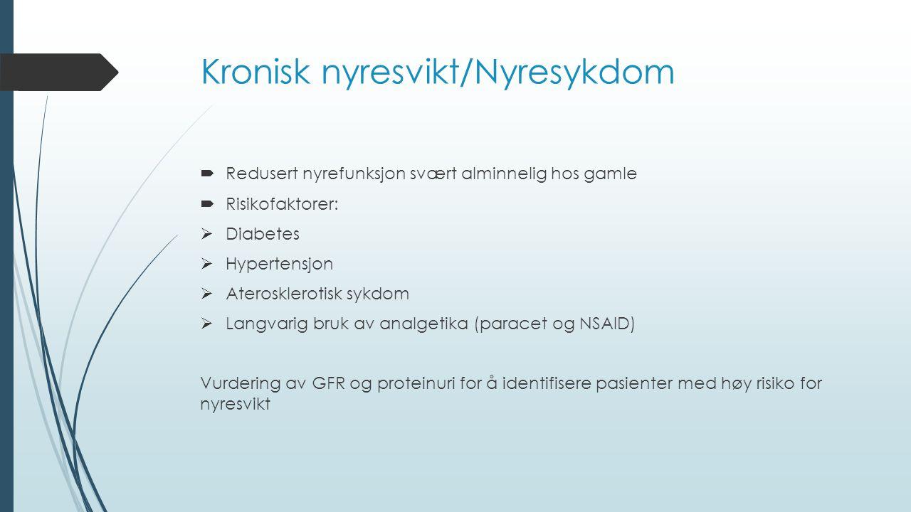 Kronisk nyresvikt/Nyresykdom  Redusert nyrefunksjon svært alminnelig hos gamle  Risikofaktorer:  Diabetes  Hypertensjon  Aterosklerotisk sykdom  Langvarig bruk av analgetika (paracet og NSAID) Vurdering av GFR og proteinuri for å identifisere pasienter med høy risiko for nyresvikt
