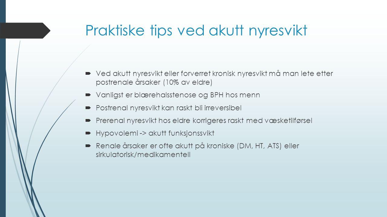Praktiske tips ved akutt nyresvikt  Ved akutt nyresvikt eller forverret kronisk nyresvikt må man lete etter postrenale årsaker (10% av eldre)  Vanligst er blærehalsstenose og BPH hos menn  Postrenal nyresvikt kan raskt bli irreversibel  Prerenal nyresvikt hos eldre korrigeres raskt med væsketilførsel  Hypovolemi -> akutt funksjonssvikt  Renale årsaker er ofte akutt på kroniske (DM, HT, ATS) eller sirkulatorisk/medikamentell