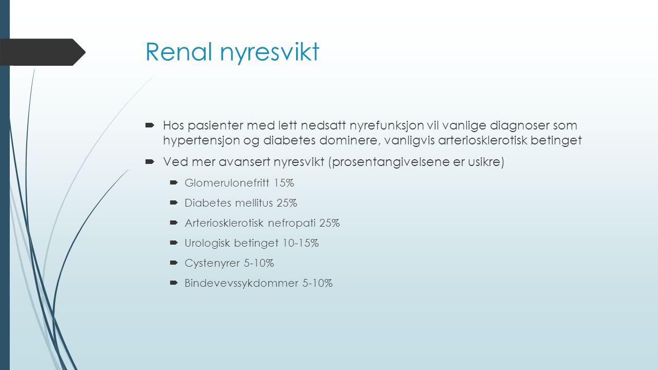 Renal nyresvikt  Hos pasienter med lett nedsatt nyrefunksjon vil vanlige diagnoser som hypertensjon og diabetes dominere, vanligvis arteriosklerotisk betinget  Ved mer avansert nyresvikt (prosentangivelsene er usikre)  Glomerulonefritt 15%  Diabetes mellitus 25%  Arteriosklerotisk nefropati 25%  Urologisk betinget 10-15%  Cystenyrer 5-10%  Bindevevssykdommer 5-10%
