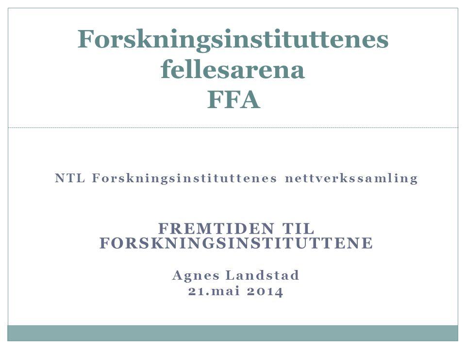 NTL Forskningsinstituttenes nettverkssamling FREMTIDEN TIL FORSKNINGSINSTITUTTENE Agnes Landstad 21.mai 2014 Forskningsinstituttenes fellesarena FFA