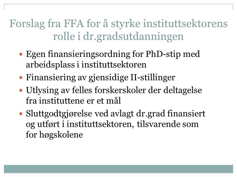 Forslag fra FFA for å styrke instituttsektorens rolle i dr.gradsutdanningen Egen finansieringsordning for PhD-stip med arbeidsplass i instituttsektoren Finansiering av gjensidige II-stillinger Utlysing av felles forskerskoler der deltagelse fra instituttene er et mål Sluttgodtgjørelse ved avlagt dr.grad finansiert og utført i instituttsektoren, tilsvarende som for høgskolene