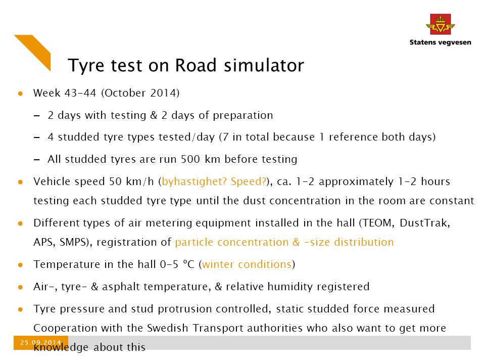 Tyre test on Road simulator ● Week 43-44 (October 2014) – 2 days with testing & 2 days of preparation – 4 studded tyre types tested/day (7 in total be