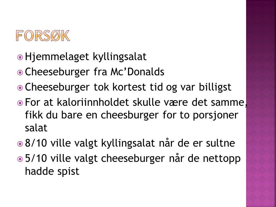  Hjemmelaget kyllingsalat  Cheeseburger fra Mc'Donalds  Cheeseburger tok kortest tid og var billigst  For at kaloriinnholdet skulle være det samme, fikk du bare en cheesburger for to porsjoner salat  8/10 ville valgt kyllingsalat når de er sultne  5/10 ville valgt cheeseburger når de nettopp hadde spist