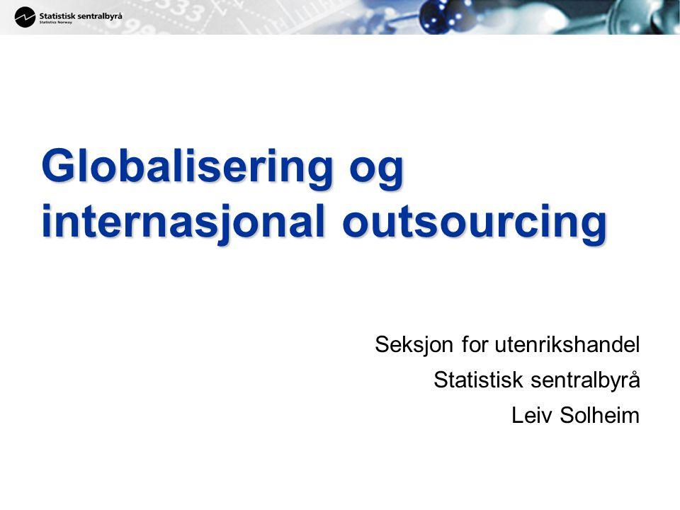 Globalisering og internasjonal outsourcing Seksjon for utenrikshandel Statistisk sentralbyrå Leiv Solheim