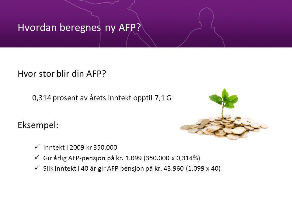 Hvordan beregnes ny AFP? Hvor stor blir din AFP? 0,314 prosent av årets inntekt opptil 7,1 G Eksempel: Inntekt i 2009 kr 350.000 Gir årlig AFP-pensjon