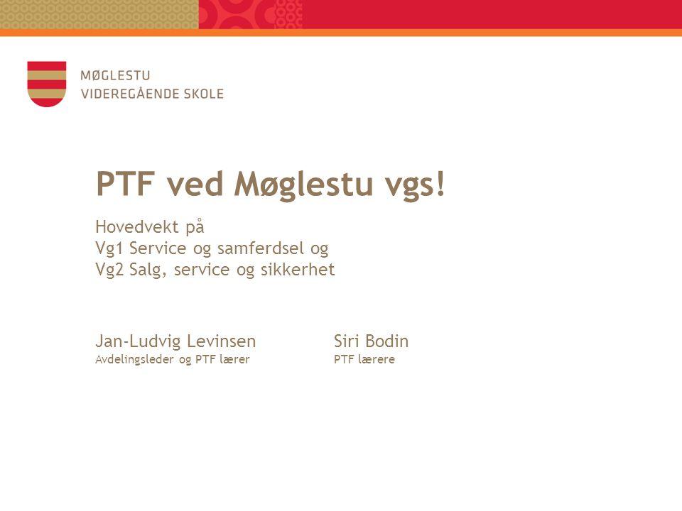 PTF ved Møglestu vgs! Hovedvekt på Vg1 Service og samferdsel og Vg2 Salg, service og sikkerhet Jan-Ludvig LevinsenSiri Bodin Avdelingsleder og PTF lær