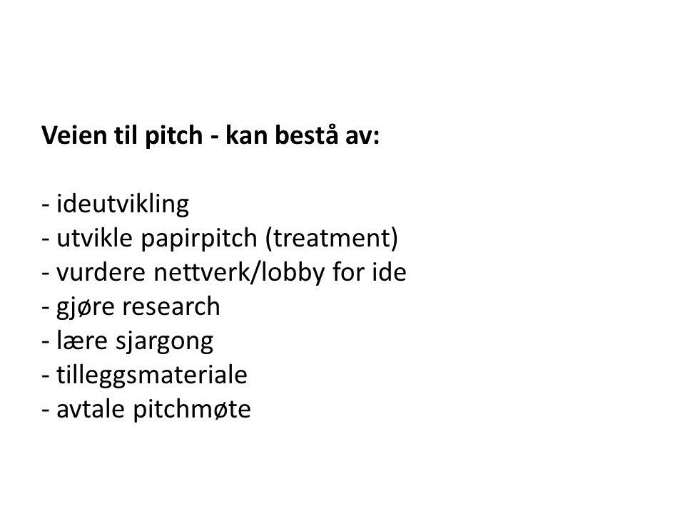 Veien til pitch - kan bestå av: - ideutvikling - utvikle papirpitch (treatment) - vurdere nettverk/lobby for ide - gjøre research - lære sjargong - ti