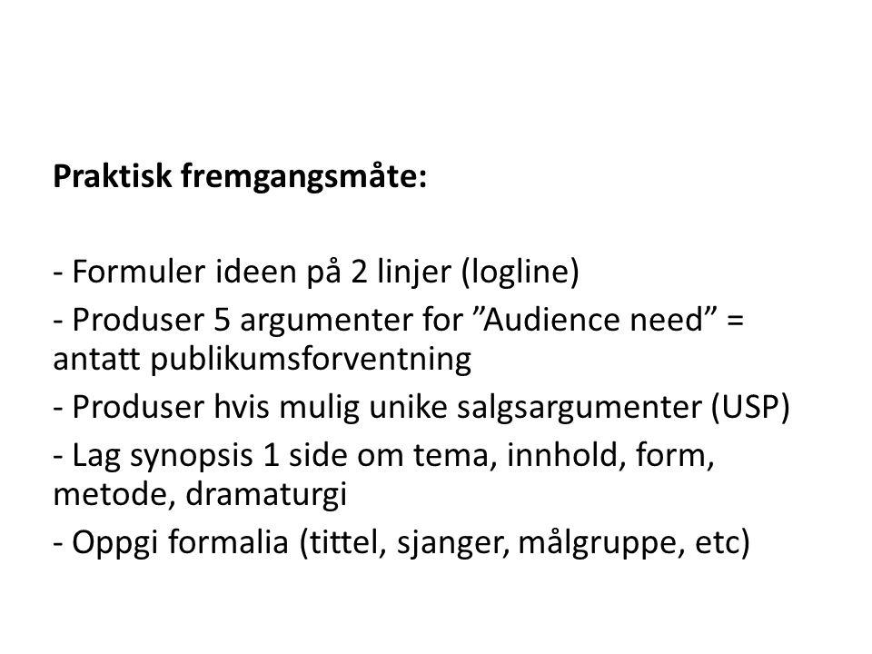 """Praktisk fremgangsmåte: - Formuler ideen på 2 linjer (logline) - Produser 5 argumenter for """"Audience need"""" = antatt publikumsforventning - Produser hv"""