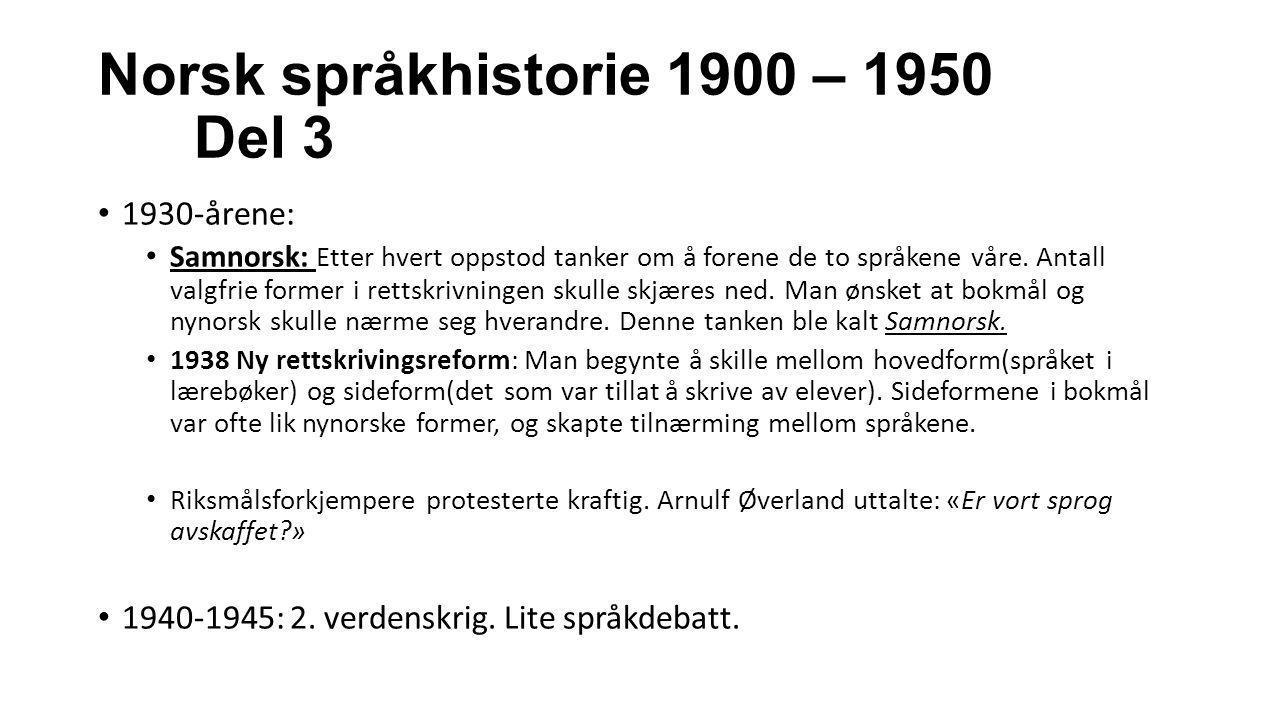 Norsk språkhistorie 1900 – 1950 Del 3 1930-årene: Samnorsk: Etter hvert oppstod tanker om å forene de to språkene våre. Antall valgfrie former i retts