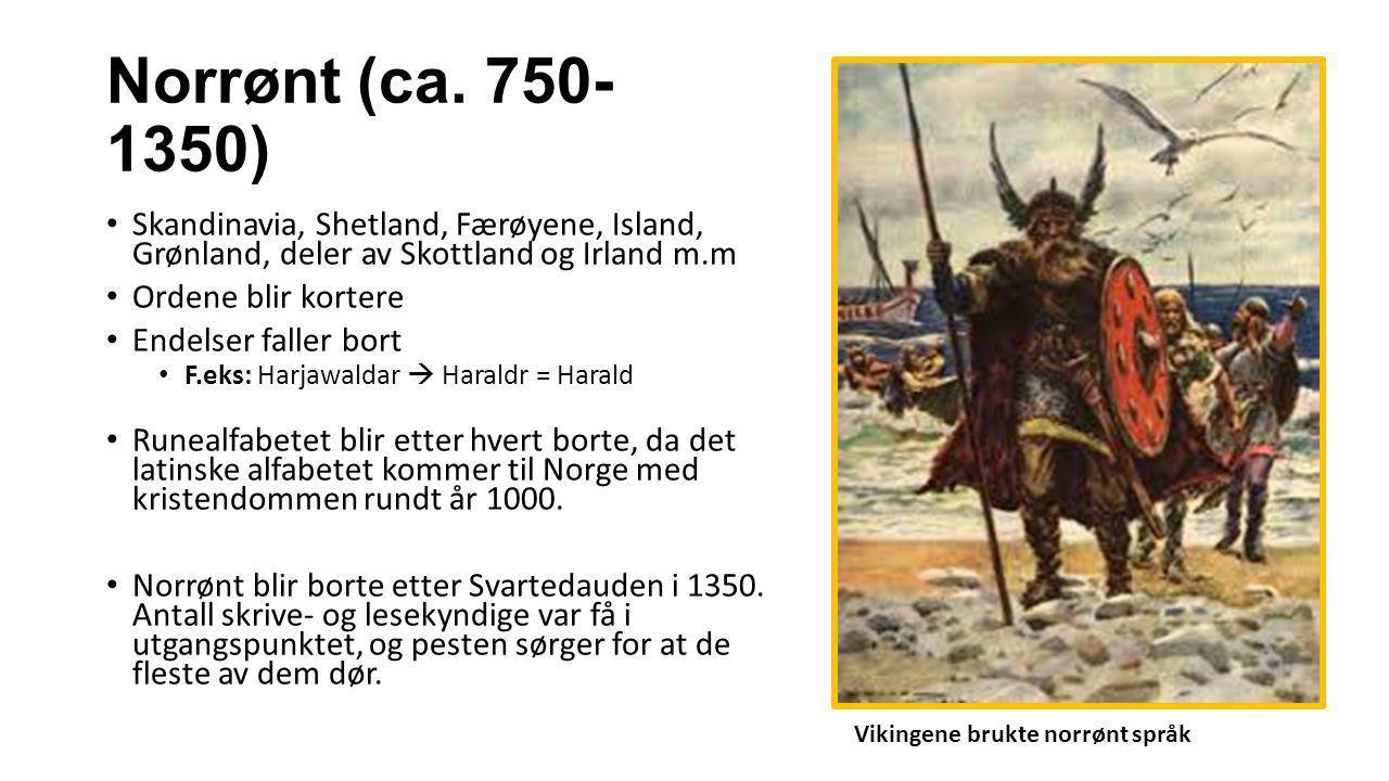Norrønt (ca. 750- 1350) Skandinavia, Shetland, Færøyene, Island, Grønland, deler av Skottland og Irland m.m Ordene blir kortere Endelser faller bort F