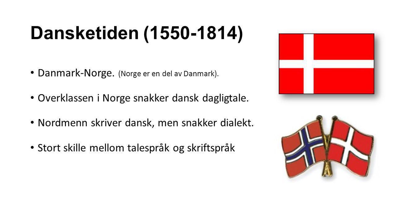 Dansketiden (1550-1814) Danmark-Norge. (Norge er en del av Danmark). Overklassen i Norge snakker dansk dagligtale. Nordmenn skriver dansk, men snakker