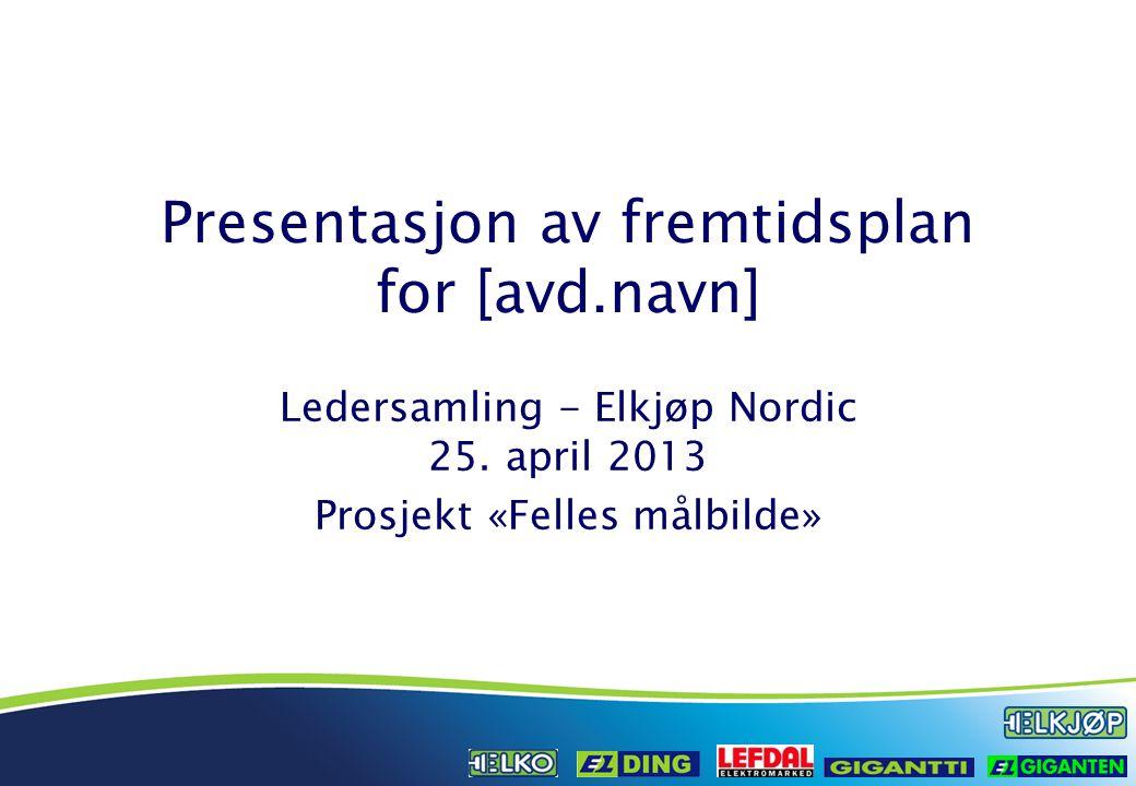 Presentasjon av fremtidsplan for [avd.navn] Ledersamling - Elkjøp Nordic 25. april 2013 Prosjekt «Felles målbilde»