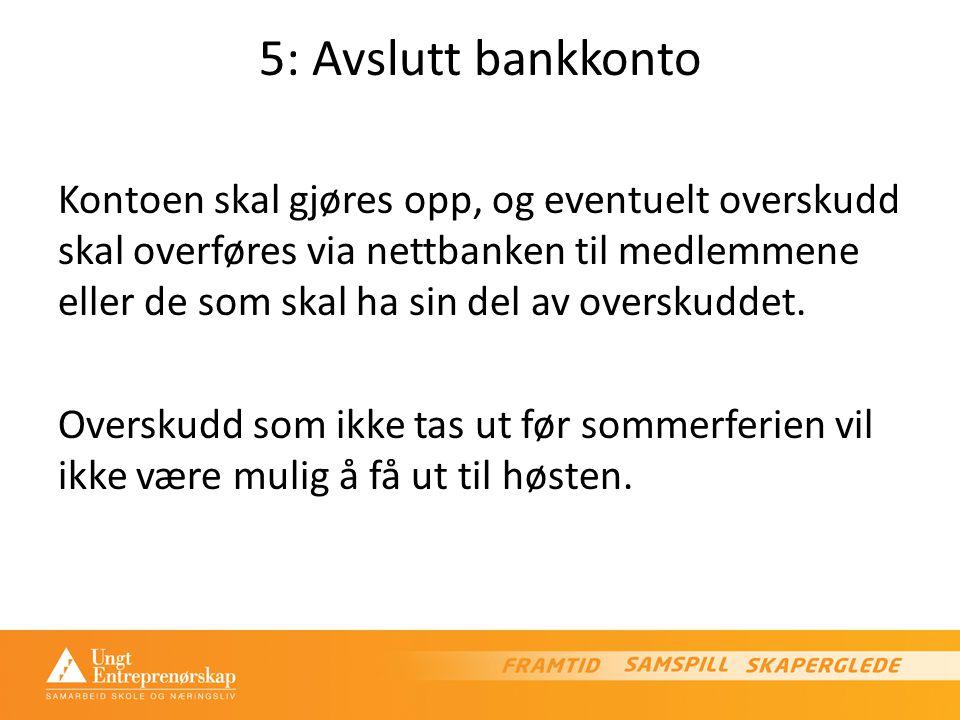 5: Avslutt bankkonto Kontoen skal gjøres opp, og eventuelt overskudd skal overføres via nettbanken til medlemmene eller de som skal ha sin del av overskuddet.