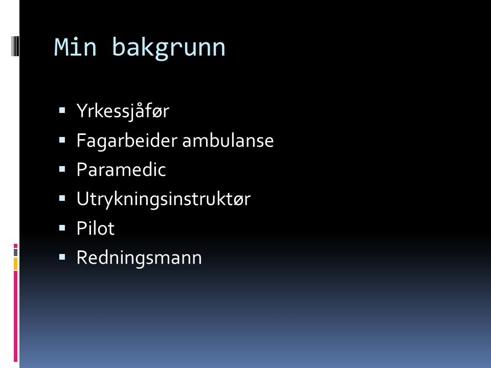 Min bakgrunn  Yrkessjåfør  Fagarbeider ambulanse  Paramedic  Utrykningsinstruktør  Pilot  Redningsmann