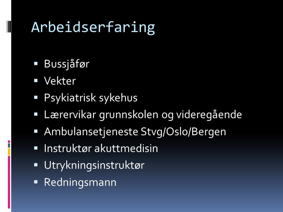 Arbeidserfaring  Bussjåfør  Vekter  Psykiatrisk sykehus  Lærervikar grunnskolen og videregående  Ambulansetjeneste Stvg/Oslo/Bergen  Instruktør