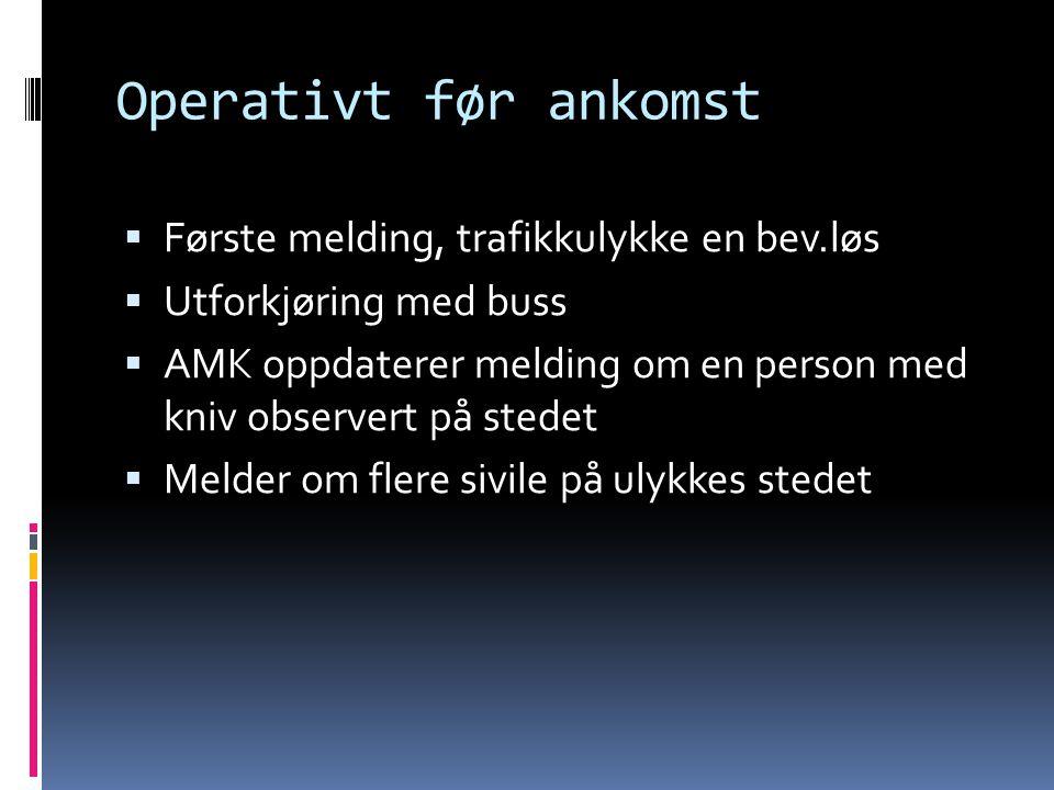 Operativt før ankomst  Første melding, trafikkulykke en bev.løs  Utforkjøring med buss  AMK oppdaterer melding om en person med kniv observert på s