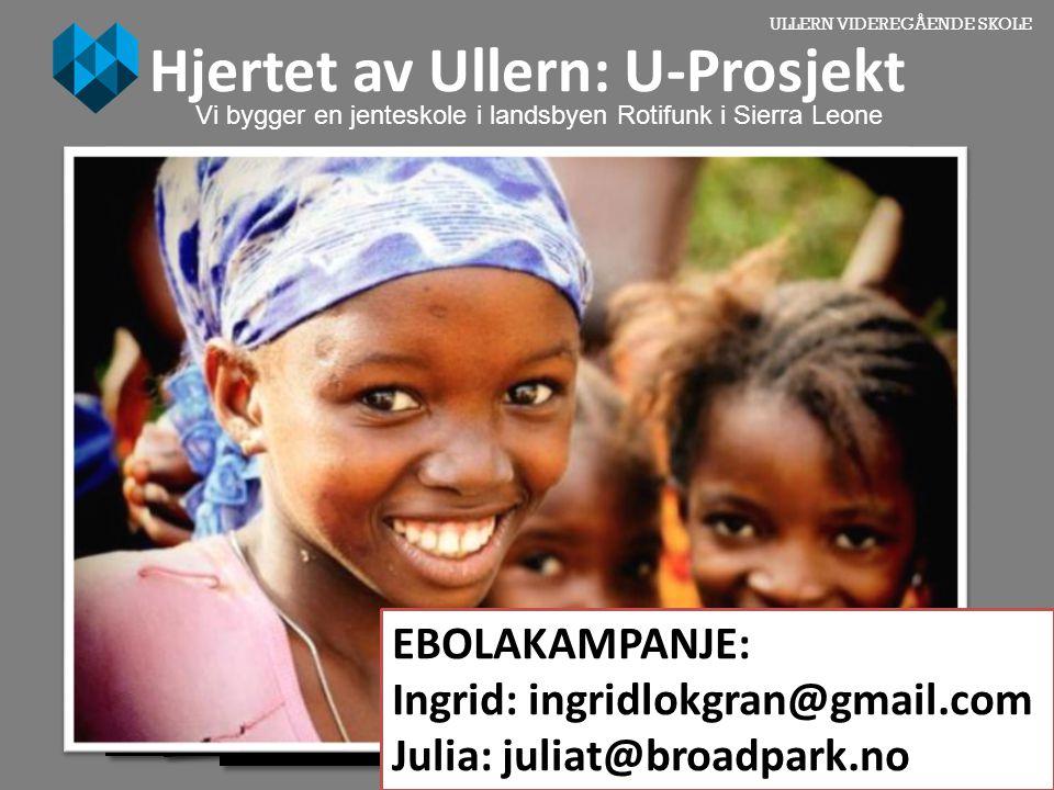 ULLERN VIDEREGÅENDE SKOLE Hjertet av Ullern: U-Prosjekt Vi bygger en jenteskole i landsbyen Rotifunk i Sierra Leone EBOLAKAMPANJE: Ingrid: ingridlokgr