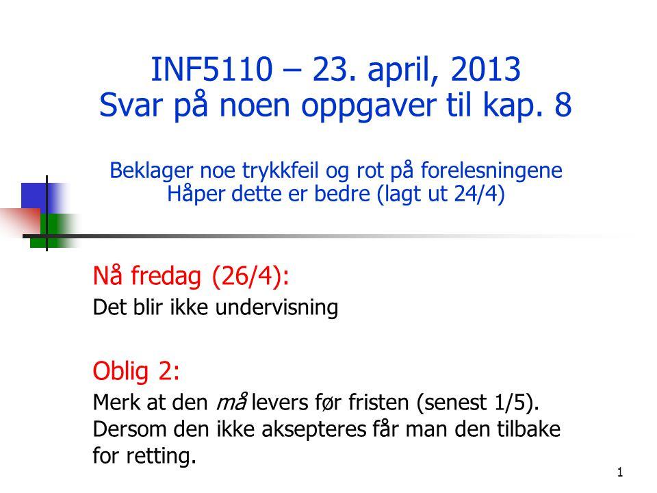 1 INF5110 – 23. april, 2013 Svar på noen oppgaver til kap. 8 Beklager noe trykkfeil og rot på forelesningene Håper dette er bedre (lagt ut 24/4) Nå fr